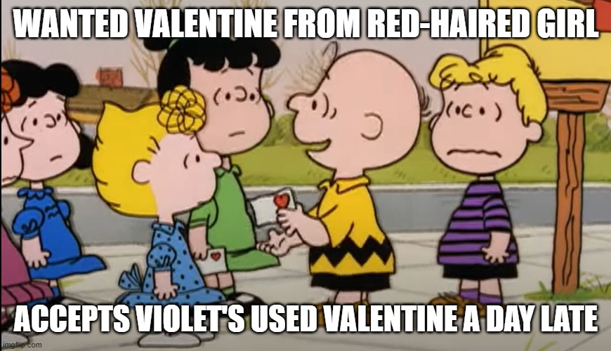 It's Valentine's Day, Charlie Brown |  WANTED VALENTINE FROM RED-HAIRED GIRL; ACCEPTS VIOLET'S USED VALENTINE A DAY LATE | image tagged in charlie brown,valentine's day,simp,pity,sad,card | made w/ Imgflip meme maker