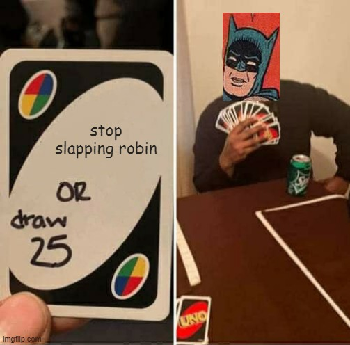 crossover |  stop slapping robin | image tagged in memes,uno draw 25 cards | made w/ Imgflip meme maker