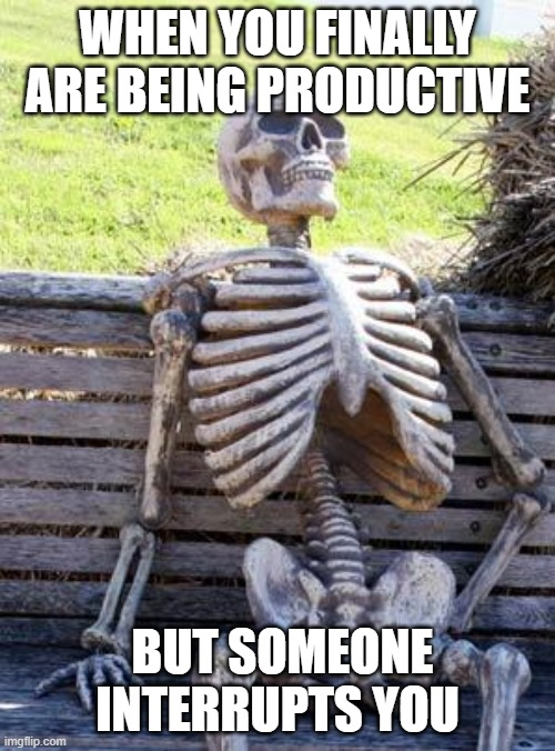 Waiting Skeleton |  WHEN YOU FINALLY ARE BEING PRODUCTIVE; BUT SOMEONE INTERRUPTS YOU | image tagged in memes,waiting skeleton,school,organic chem,stem,chemistry | made w/ Imgflip meme maker