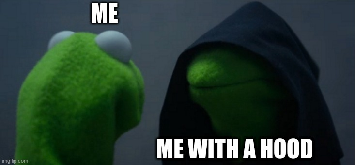 What? OH.. Yeah, I do a lot of these junk memes:/ |  ME; ME WITH A HOOD | image tagged in memes,evil kermit | made w/ Imgflip meme maker