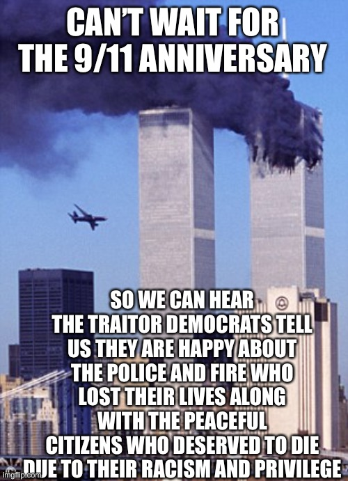 9/11 Never Forget your enemies wish you harm |  CAN'T WAIT FOR THE 9/11 ANNIVERSARY; SO WE CAN HEAR THE TRAITOR DEMOCRATS TELL US THEY ARE HAPPY ABOUT THE POLICE AND FIRE WHO LOST THEIR LIVES ALONG WITH THE PEACEFUL CITIZENS WHO DESERVED TO DIE DUE TO THEIR RACISM AND PRIVILEGE | image tagged in twin tower style,traitor,democrats,haters,blm,antifa | made w/ Imgflip meme maker