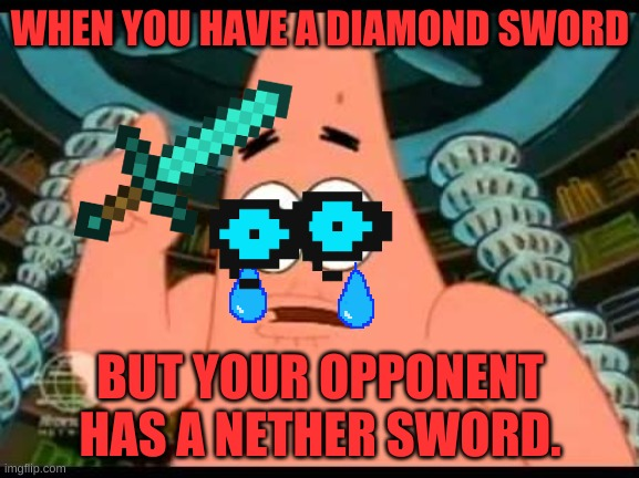 Patrick Says |  WHEN YOU HAVE A DIAMOND SWORD; BUT YOUR OPPONENT HAS A NETHER SWORD. | image tagged in memes,patrick says | made w/ Imgflip meme maker