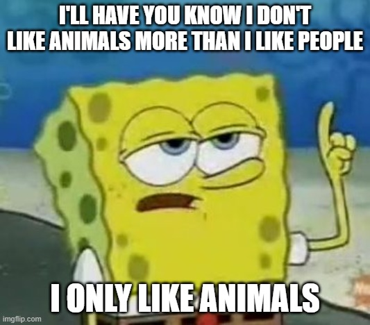 I'll Have You Know Spongebob |  I'LL HAVE YOU KNOW I DON'T LIKE ANIMALS MORE THAN I LIKE PEOPLE; I ONLY LIKE ANIMALS | image tagged in memes,i'll have you know spongebob | made w/ Imgflip meme maker