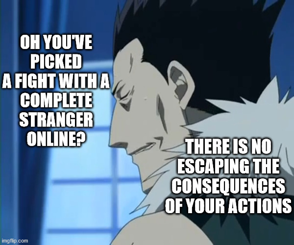 it's time we cleared things up a bit . . . don't you agree ? |  OH YOU'VE PICKED A FIGHT WITH A COMPLETE STRANGER ONLINE? THERE IS NO ESCAPING THE CONSEQUENCES OF YOUR ACTIONS | image tagged in memes,sith lord,cannibalism,cannibals,haters,hackers | made w/ Imgflip meme maker