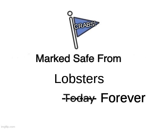 SAFE! |  CRABS! Lobsters; -------- Forever | image tagged in memes,marked safe from,crabs,lobster | made w/ Imgflip meme maker