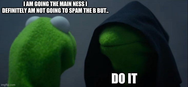 Evil Kermit Meme |  I AM GOING THE MAIN NESS I DEFINITELY AM NOT GOING TO SPAM THE B BUT.. DO IT | image tagged in memes,evil kermit | made w/ Imgflip meme maker