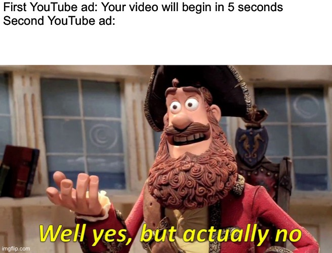Well Yes, But Actually No Meme |  First YouTube ad: Your video will begin in 5 seconds Second YouTube ad: | image tagged in memes,well yes but actually no,youtube,advertisement | made w/ Imgflip meme maker