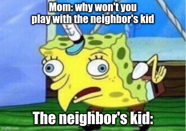 SPONGEBOB MEME |  Mom: why won't you play with the neighbor's kid; The neighbor's kid: | image tagged in memes,mocking spongebob,spongebob,spongebob squarepants,funny memes | made w/ Imgflip meme maker