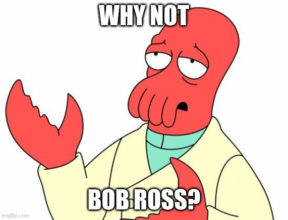 WHY NOT BOB ROSS? | image tagged in memes,futurama zoidberg | made w/ Imgflip meme maker
