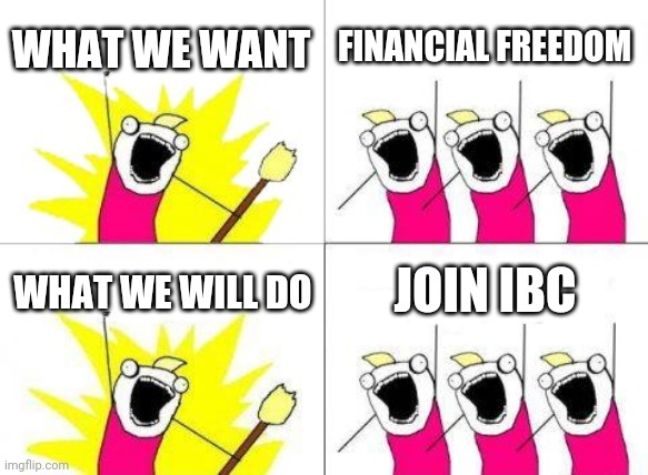What Do We Want |  WHAT WE WANT; FINANCIAL FREEDOM; WHAT WE WILL DO; JOIN IBC | image tagged in memes,what do we want | made w/ Imgflip meme maker