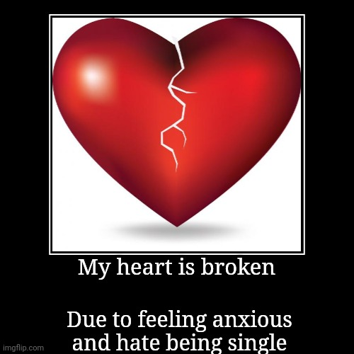 My heart is broken | Due to feeling anxious and hate being single | image tagged in funny,demotivationals | made w/ Imgflip demotivational maker