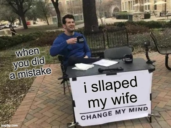 Change My Mind Meme |  when you did a mistake; i sllaped my wife | image tagged in memes,change my mind | made w/ Imgflip meme maker
