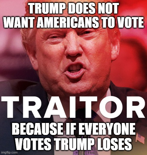 Trump is Part of the Russian Mafia |  TRUMP DOES NOT WANT AMERICANS TO VOTE; BECAUSE IF EVERYONE VOTES TRUMP LOSES | image tagged in traitor,commie,unamerican,liar,psychopath,criminal | made w/ Imgflip meme maker
