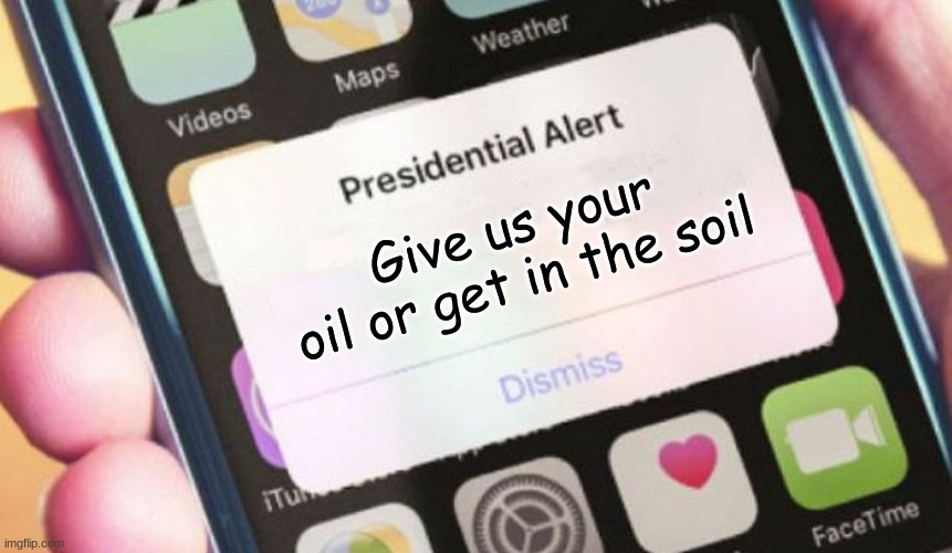 Presidential Alert |  Give us your oil or get in the soil | image tagged in memes,presidential alert | made w/ Imgflip meme maker
