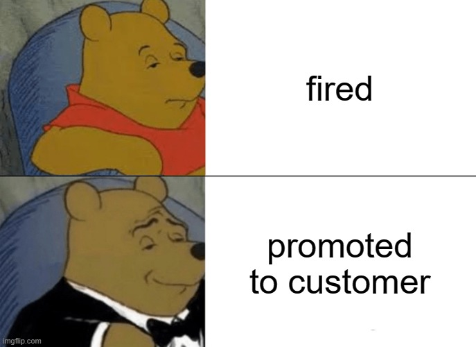 Tuxedo Winnie The Pooh Meme |  fired; promoted to customer | image tagged in memes,tuxedo winnie the pooh,work,fired | made w/ Imgflip meme maker