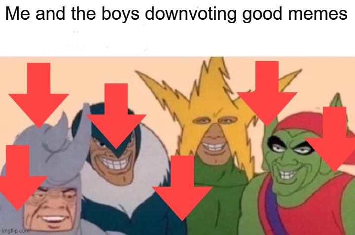 Me And The Boys Meme |  Me and the boys downvoting good memes | image tagged in memes,me and the boys,downvote | made w/ Imgflip meme maker