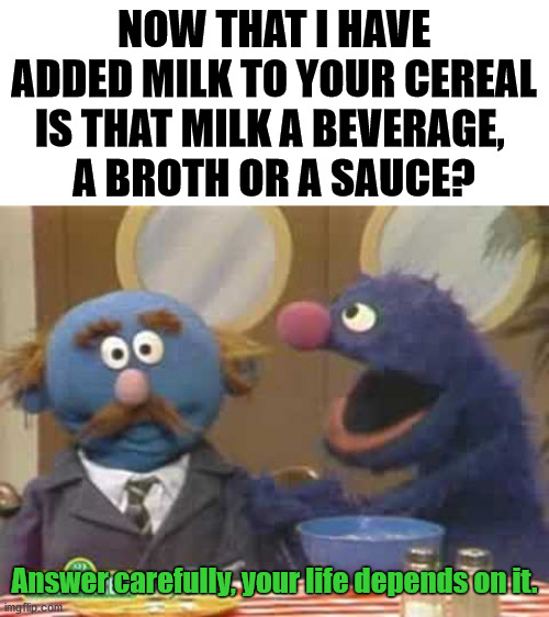 How do you look at it? thoughts? |  NOW THAT I HAVE ADDED MILK TO YOUR CEREAL IS THAT MILK A BEVERAGE,  A BROTH OR A SAUCE? Answer carefully, your life depends on it. | image tagged in sesame street,question | made w/ Imgflip meme maker
