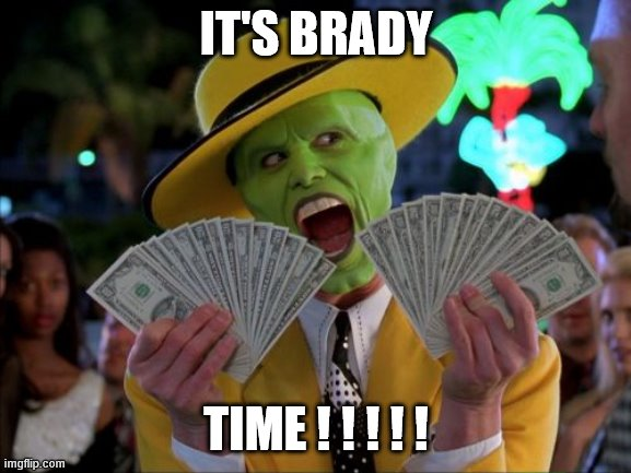 Money Money |  IT'S BRADY; TIME ! ! ! ! ! | image tagged in memes,money money | made w/ Imgflip meme maker
