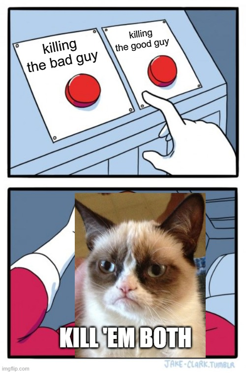 grumpy cats ARE like this... |  killing the good guy; killing the bad guy; KILL 'EM BOTH | image tagged in memes,two buttons,funny,grumpy cat,movies,murder | made w/ Imgflip meme maker