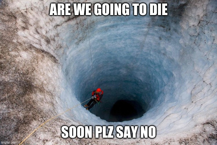 huge hole |  ARE WE GOING TO DIE; SOON PLZ SAY NO | image tagged in huge hole | made w/ Imgflip meme maker