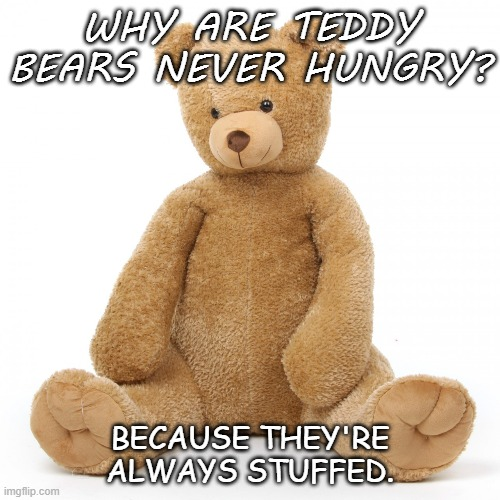 Bad Dad Joke of the Day Bonus Joke for Sept 9 2020 |  WHY ARE TEDDY BEARS NEVER HUNGRY? BECAUSE THEY'RE ALWAYS STUFFED. | image tagged in teddy bear | made w/ Imgflip meme maker