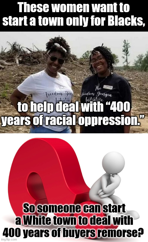 "How about NO to both?? |  These women want to start a town only for Blacks, to help deal with ""400 years of racial oppression.""; So someone can start a White town to deal with 400 years of buyers remorse? 