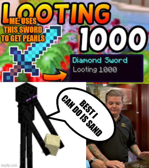 Fun fact: Endermen with a block in their hand have a 1/5 chance of dropping a pearl but a %100 of dropping the block itself |  ME: USES THIS SWORD TO GET PEARLS; BEST I CAN DO IS SAND | image tagged in pawn stars best i can do | made w/ Imgflip meme maker