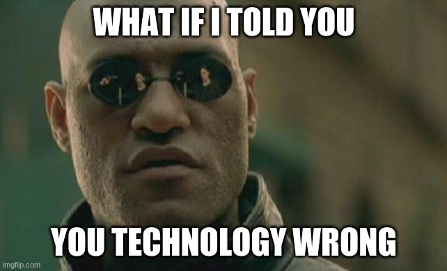 Matrix Morpheus Meme |  WHAT IF I TOLD YOU; YOU TECHNOLOGY WRONG | image tagged in memes,matrix morpheus | made w/ Imgflip meme maker