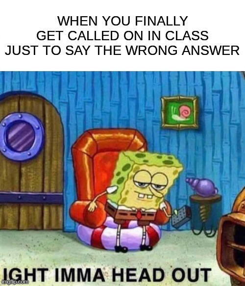Spongebob Ight Imma Head Out |  WHEN YOU FINALLY GET CALLED ON IN CLASS JUST TO SAY THE WRONG ANSWER | image tagged in memes,spongebob ight imma head out | made w/ Imgflip meme maker