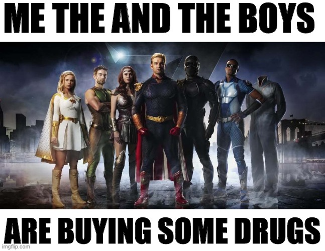 the boys are boys some drugs |  ME THE AND THE BOYS; ARE BUYING SOME DRUGS | image tagged in me and the boys,me and the boys week,the boys | made w/ Imgflip meme maker
