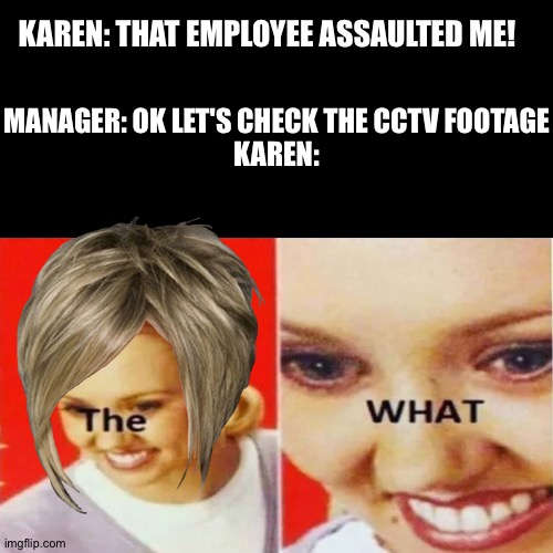 Karens |  KAREN: THAT EMPLOYEE ASSAULTED ME! MANAGER: OK LET'S CHECK THE CCTV FOOTAGE  KAREN: | image tagged in the what,karen | made w/ Imgflip meme maker