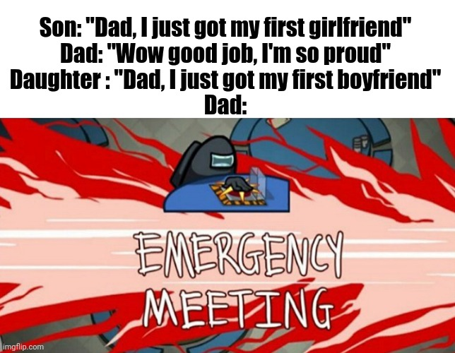 "Emergency meeting |  Son: ""Dad, I just got my first girlfriend"" Dad: ""Wow good job, I'm so proud"" Daughter : ""Dad, I just got my first boyfriend"" Dad: 