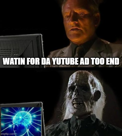 I'll Just Wait Here |  WATIN FOR DA YUTUBE AD TOO END | image tagged in memes,i'll just wait here | made w/ Imgflip meme maker
