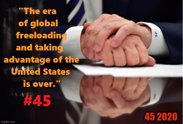 "#45 ""The era of global freeloading and taking advantage of the United States is over."" - President Trump 