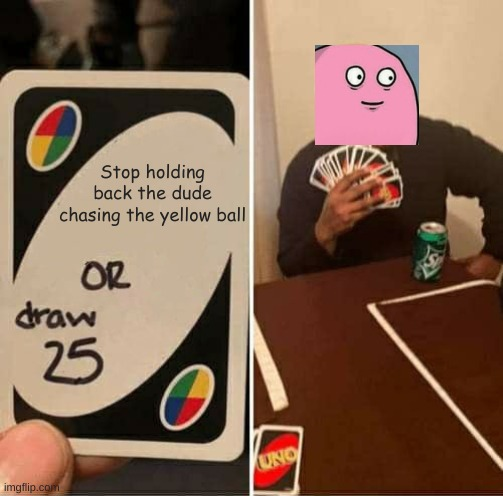 Crossover time Because why not |  Stop holding back the dude chasing the yellow ball | image tagged in memes,uno draw 25 cards,crossover,running away balloon | made w/ Imgflip meme maker