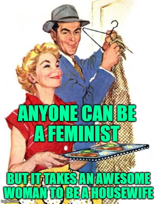 Awesome Woman Housewife |  ANYONE CAN BE A FEMINIST; BUT IT TAKES AN AWESOME WOMAN TO BE A HOUSEWIFE | image tagged in 1950s housewife,feminism,anti-feminism,sayings,funny memes,marriage | made w/ Imgflip meme maker