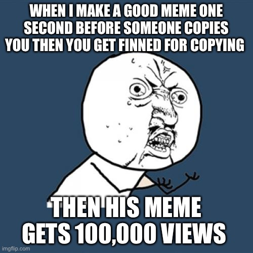 Y No U |  WHEN I MAKE A GOOD MEME ONE SECOND BEFORE SOMEONE COPIES YOU THEN YOU GET FINNED FOR COPYING; THEN HIS MEME GETS 100,000 VIEWS | image tagged in memes,y u no | made w/ Imgflip meme maker