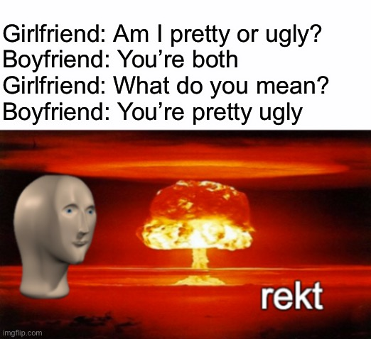 Pretty ugly |  Girlfriend: Am I pretty or ugly? Boyfriend: You're both Girlfriend: What do you mean? Boyfriend: You're pretty ugly | image tagged in rekt w/text,ugly,texts,boyfriend,girlfriend | made w/ Imgflip meme maker