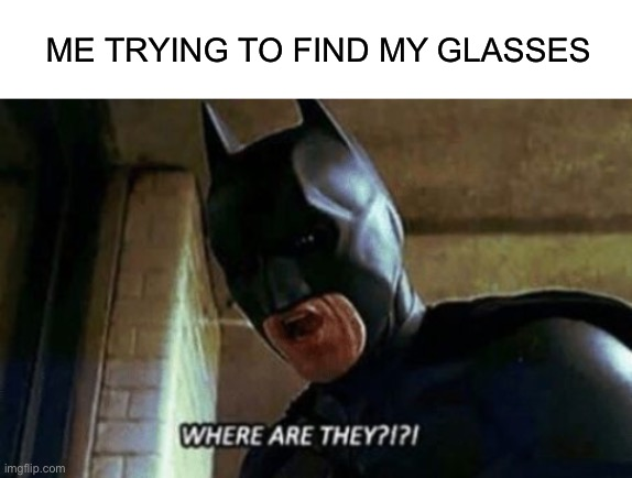 ME TRYING TO FIND MY GLASSES | image tagged in blank white template,batman where are they 12345 | made w/ Imgflip meme maker