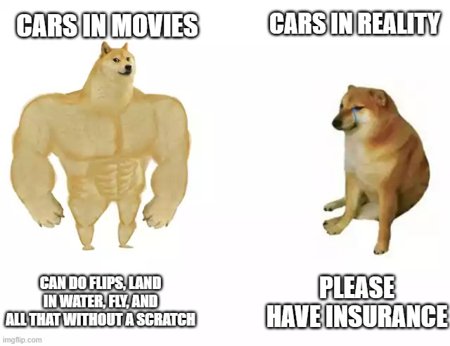 Cars vs Cars |  CARS IN REALITY; CARS IN MOVIES; CAN DO FLIPS, LAND IN WATER, FLY, AND ALL THAT WITHOUT A SCRATCH; PLEASE HAVE INSURANCE | image tagged in buff doge vs cheems | made w/ Imgflip meme maker