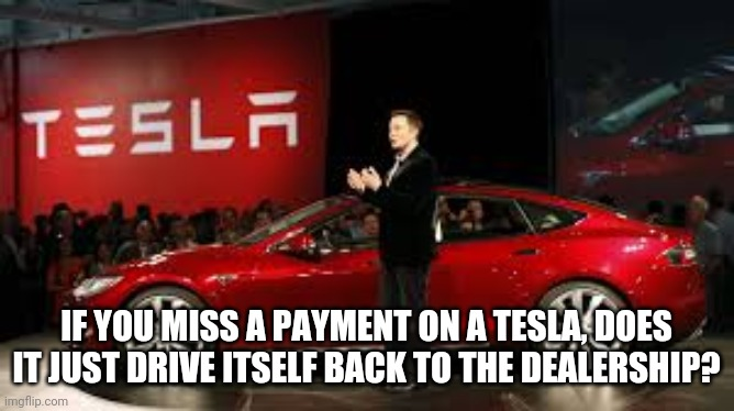 Tesla Auto |  IF YOU MISS A PAYMENT ON A TESLA, DOES IT JUST DRIVE ITSELF BACK TO THE DEALERSHIP? | image tagged in tesla auto | made w/ Imgflip meme maker