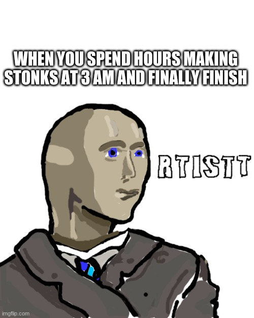 ey m truu rtistt |  WHEN YOU SPEND HOURS MAKING STONKS AT 3 AM AND FINALLY FINISH | image tagged in memes,blank transparent square,funny,stonks,meme man | made w/ Imgflip meme maker