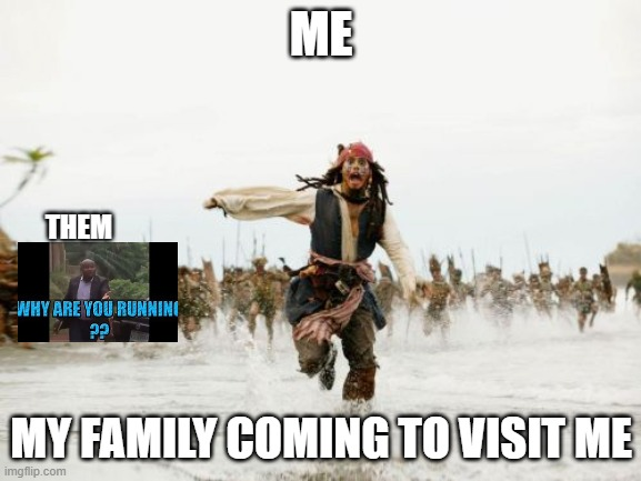 Jack Sparrow Being Chased |  ME; THEM; MY FAMILY COMING TO VISIT ME | image tagged in memes,jack sparrow being chased,pirates of the carribean,funny,lol so funny,lol | made w/ Imgflip meme maker