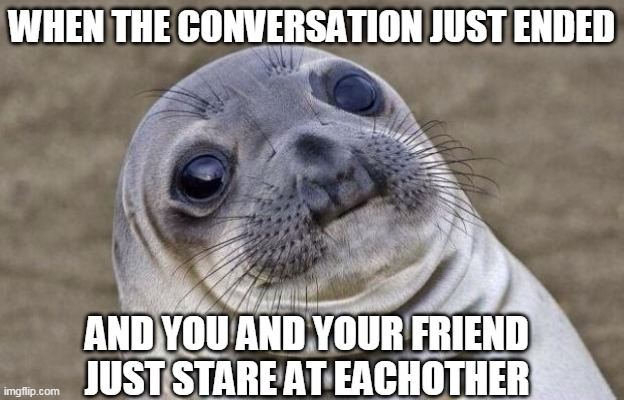Relatable friend moments: |  WHEN THE CONVERSATION JUST ENDED; AND YOU AND YOUR FRIEND JUST STARE AT EACHOTHER | image tagged in memes,awkward moment sealion,friendship | made w/ Imgflip meme maker