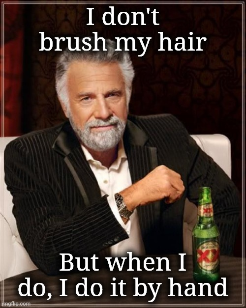 That's your answer |  I don't brush my hair; But when I do, I do it by hand | image tagged in the most interesting man in the world | made w/ Imgflip meme maker