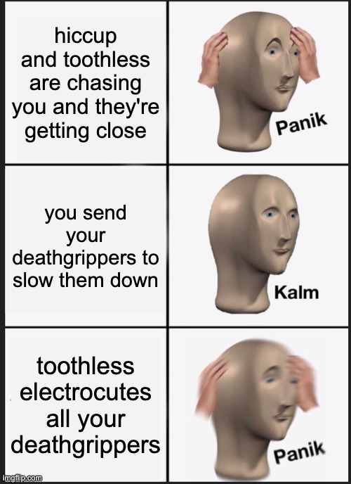 Panik Kalm Panik |  hiccup and toothless are chasing you and they're getting close; you send your deathgrippers to slow them down; toothless electrocutes all your deathgrippers | image tagged in memes,panik kalm panik,httyd | made w/ Imgflip meme maker