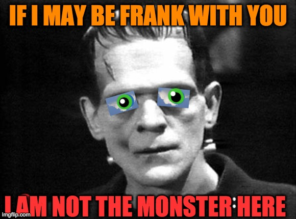 frankenstein |  IF I MAY BE FRANK WITH YOU; I AM NOT THE MONSTER HERE | image tagged in frankenstein,monster,green,here,love,hands | made w/ Imgflip meme maker