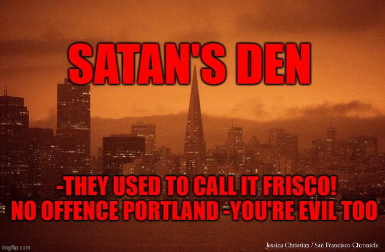 satan's den |  SATAN'S DEN; -THEY USED TO CALL IT FRISCO! NO OFFENCE PORTLAND -YOU'RE EVIL TOO | image tagged in san francisco,satanists,fires,party,evil,satan | made w/ Imgflip meme maker