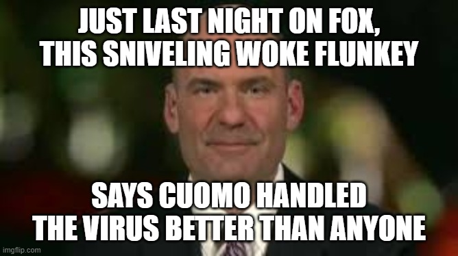 You can't make this stuff up.  Christopher Hahn is a real POS. |  JUST LAST NIGHT ON FOX, THIS SNIVELING WOKE FLUNKEY; SAYS CUOMO HANDLED THE VIRUS BETTER THAN ANYONE | image tagged in memes,politics,pos | made w/ Imgflip meme maker