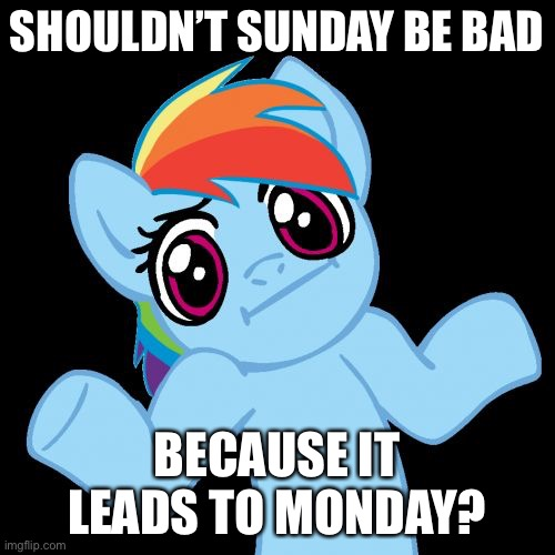 Pony Shrugs Meme |  SHOULDN'T SUNDAY BE BAD; BECAUSE IT LEADS TO MONDAY? | image tagged in memes,pony shrugs | made w/ Imgflip meme maker